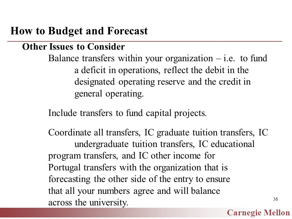 Carnegie Mellon 36 How to Budget and Forecast Other Issues to Consider Balance transfers within your organization – i.e.