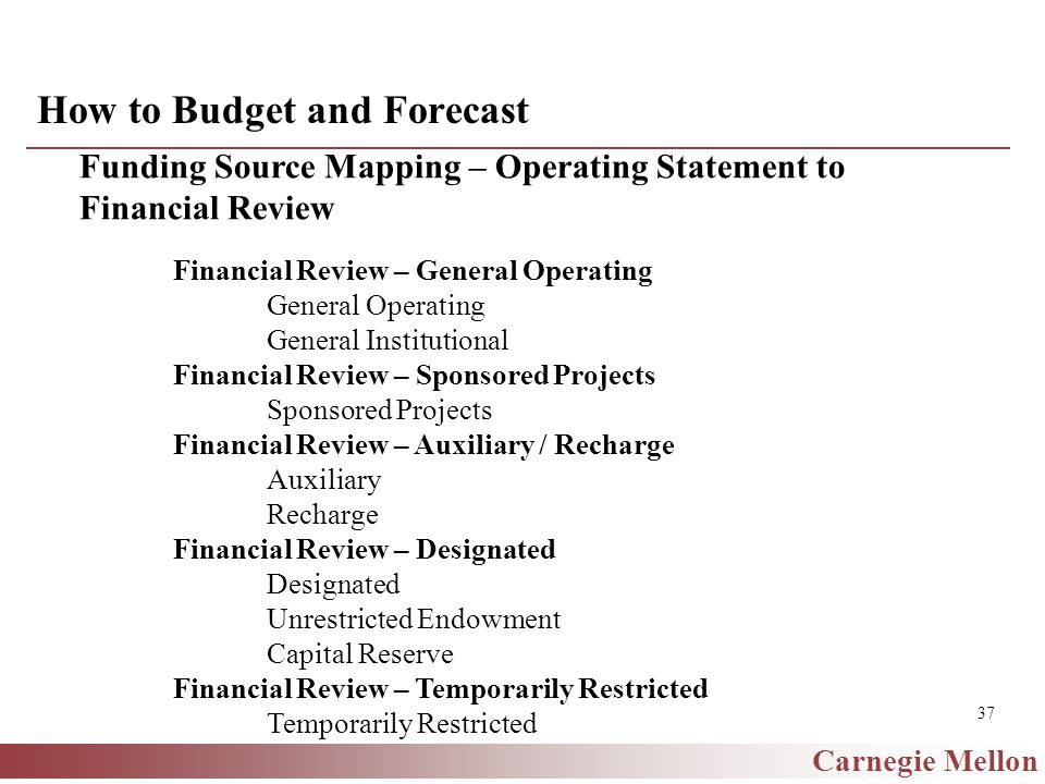 Carnegie Mellon 37 How to Budget and Forecast Funding Source Mapping – Operating Statement to Financial Review Financial Review – General Operating General Operating General Institutional Financial Review – Sponsored Projects Sponsored Projects Financial Review – Auxiliary / Recharge Auxiliary Recharge Financial Review – Designated Designated Unrestricted Endowment Capital Reserve Financial Review – Temporarily Restricted Temporarily Restricted
