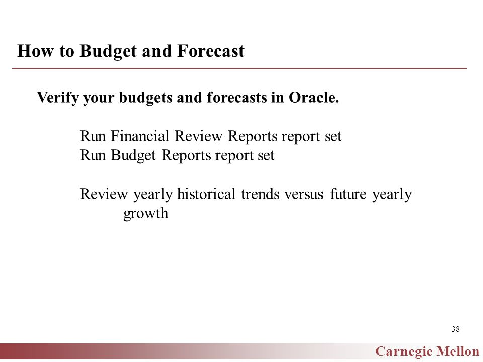 Carnegie Mellon 38 How to Budget and Forecast Verify your budgets and forecasts in Oracle.