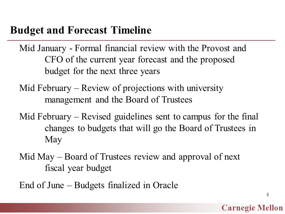 Carnegie Mellon 8 Budget and Forecast Timeline Mid January - Formal financial review with the Provost and CFO of the current year forecast and the proposed budget for the next three years Mid February – Review of projections with university management and the Board of Trustees Mid February – Revised guidelines sent to campus for the final changes to budgets that will go the Board of Trustees in May Mid May – Board of Trustees review and approval of next fiscal year budget End of June – Budgets finalized in Oracle