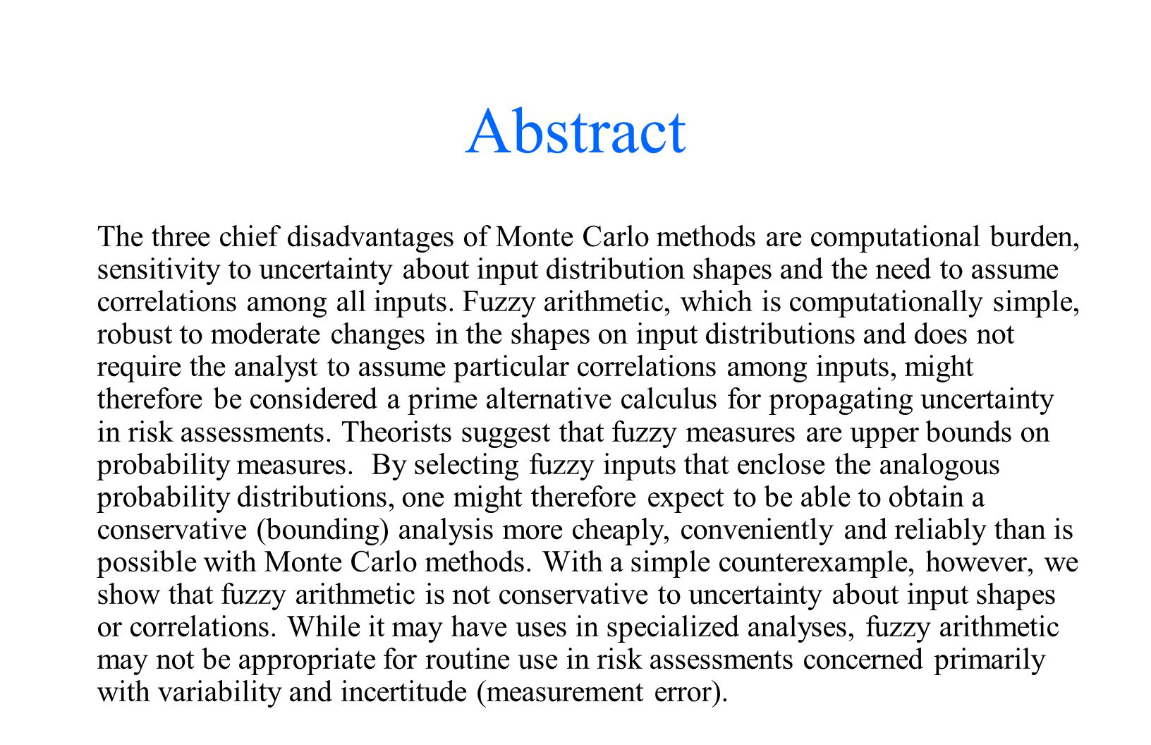 Abstract The three chief disadvantages of Monte Carlo methods are computational burden, sensitivity to uncertainty about input distribution shapes and the need to assume correlations among all inputs.