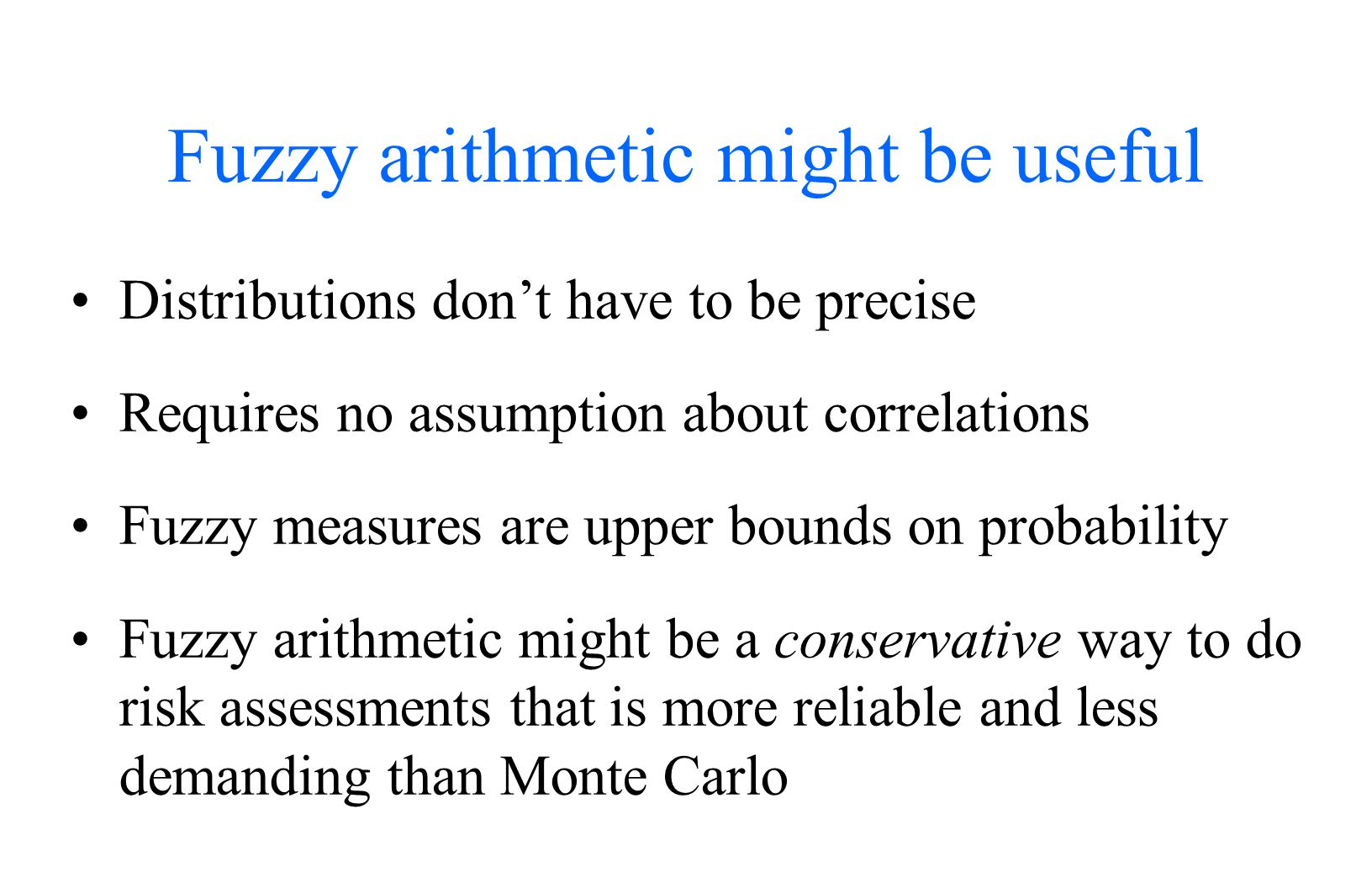 Fuzzy arithmetic might be useful Distributions don't have to be precise Requires no assumption about correlations Fuzzy measures are upper bounds on probability Fuzzy arithmetic might be a conservative way to do risk assessments that is more reliable and less demanding than Monte Carlo