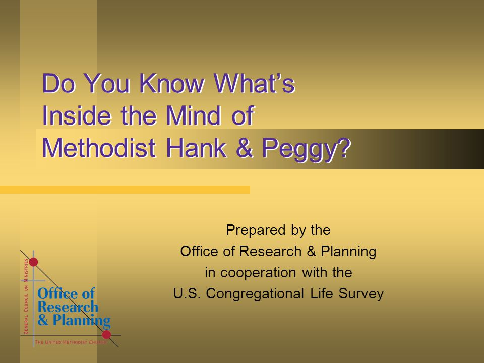 Do You Know What's Inside the Mind of Methodist Hank & Peggy? Prepared by the Office of Research & Planning in cooperation with the U.S. Congregationa