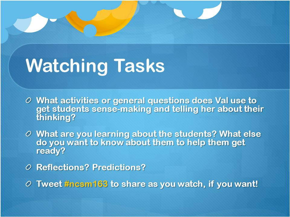 Watching Tasks What activities or general questions does Val use to get students sense-making and telling her about their thinking.