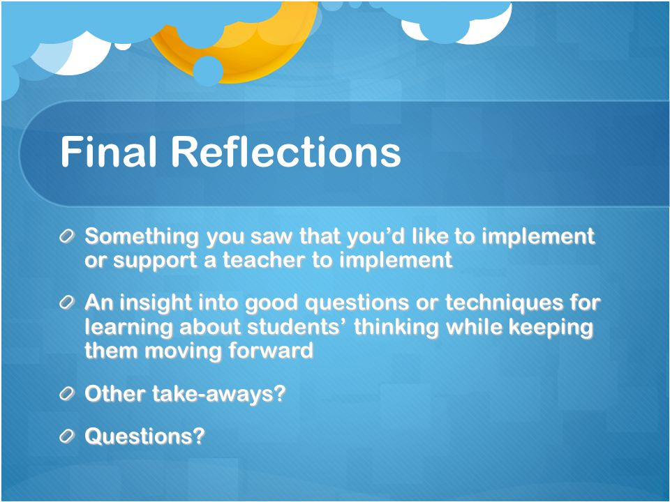 Final Reflections Something you saw that you'd like to implement or support a teacher to implement An insight into good questions or techniques for learning about students' thinking while keeping them moving forward Other take-aways.