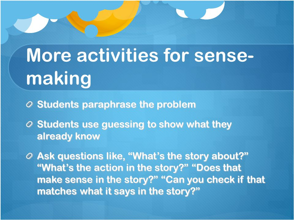 More activities for sense- making Students paraphrase the problem Students use guessing to show what they already know Ask questions like, What's the story about? What's the action in the story? Does that make sense in the story? Can you check if that matches what it says in the story?