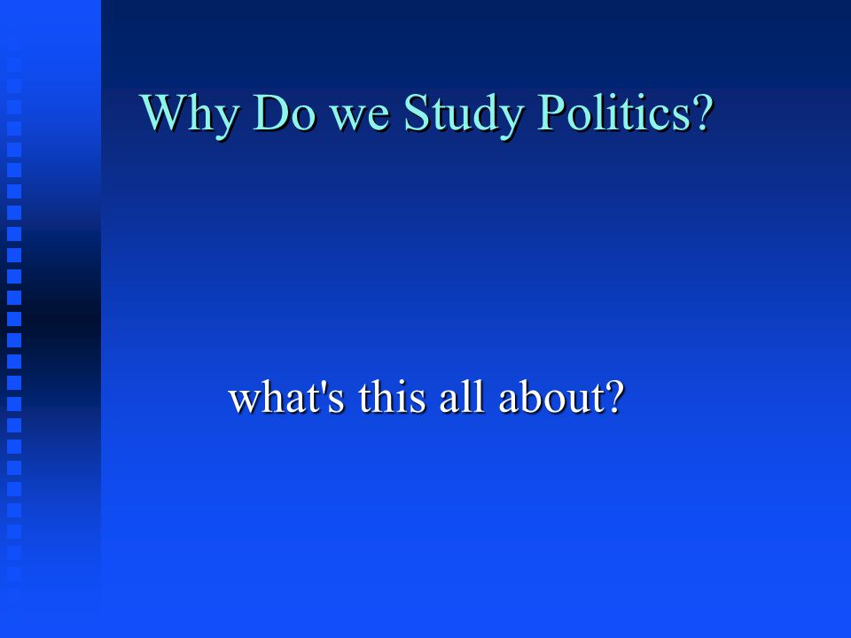 Why Do we Study Politics? what's this all about?
