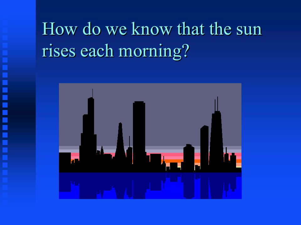 How do we know that the sun rises each morning?