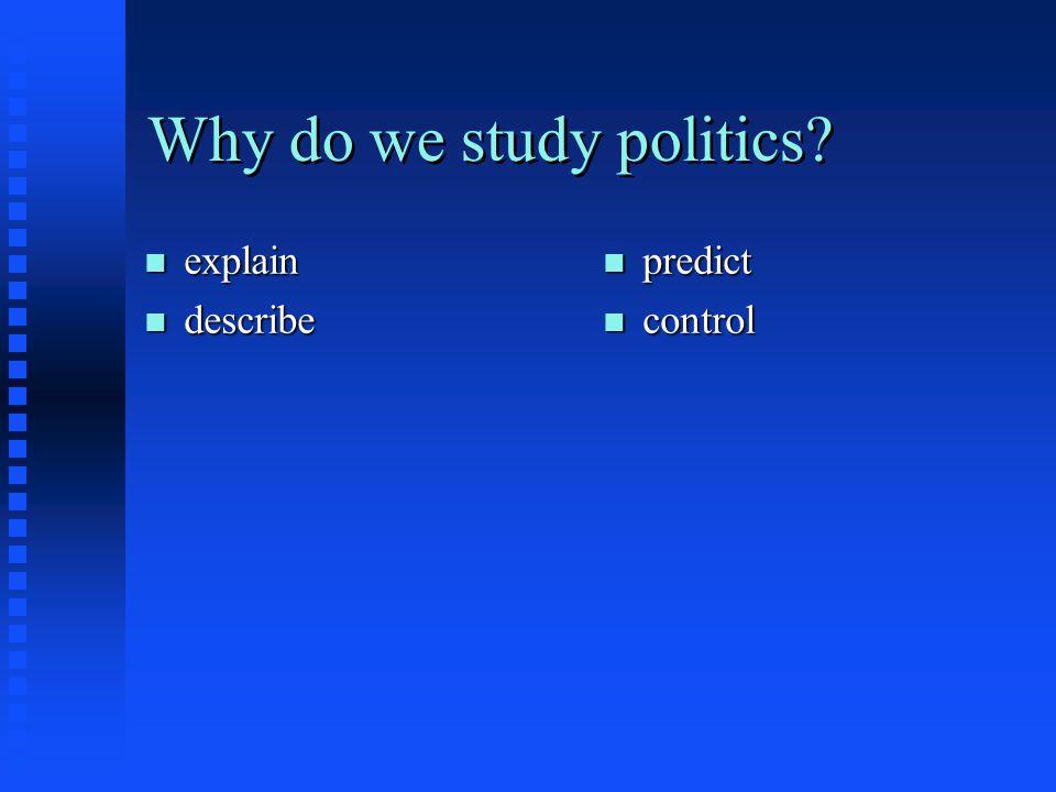 Why do we study politics? n explain n describe n predict n control
