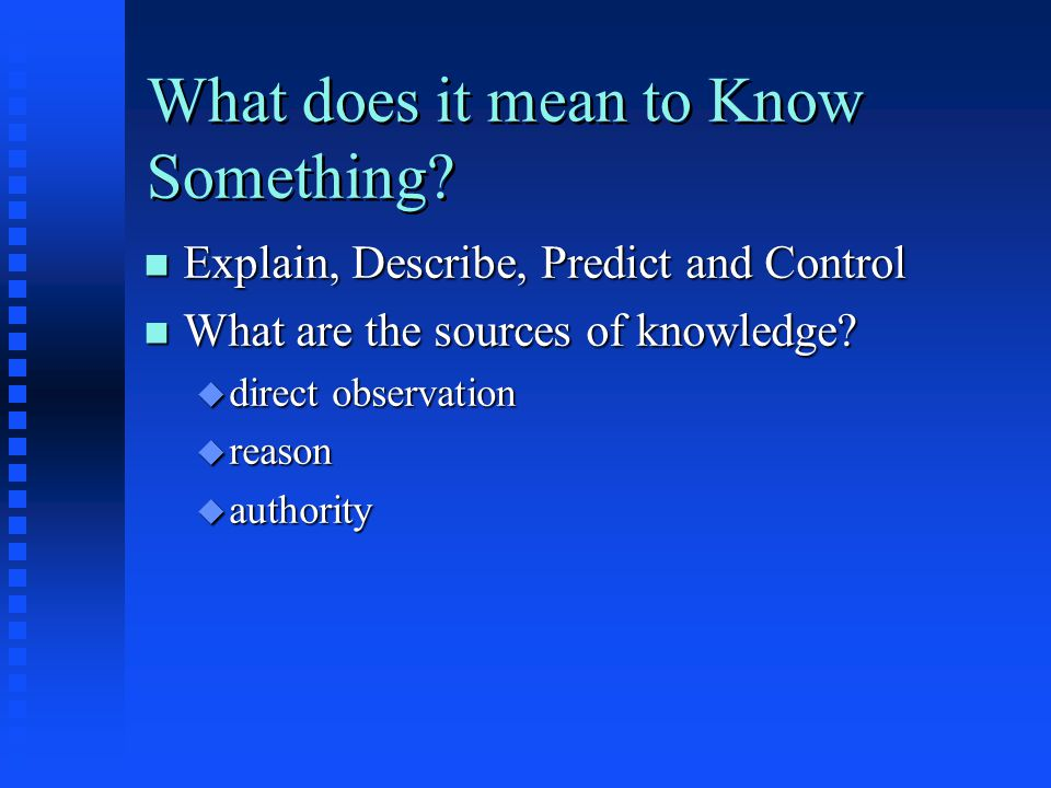 What does it mean to Know Something? n Explain, Describe, Predict and Control n What are the sources of knowledge? u direct observation u reason u aut