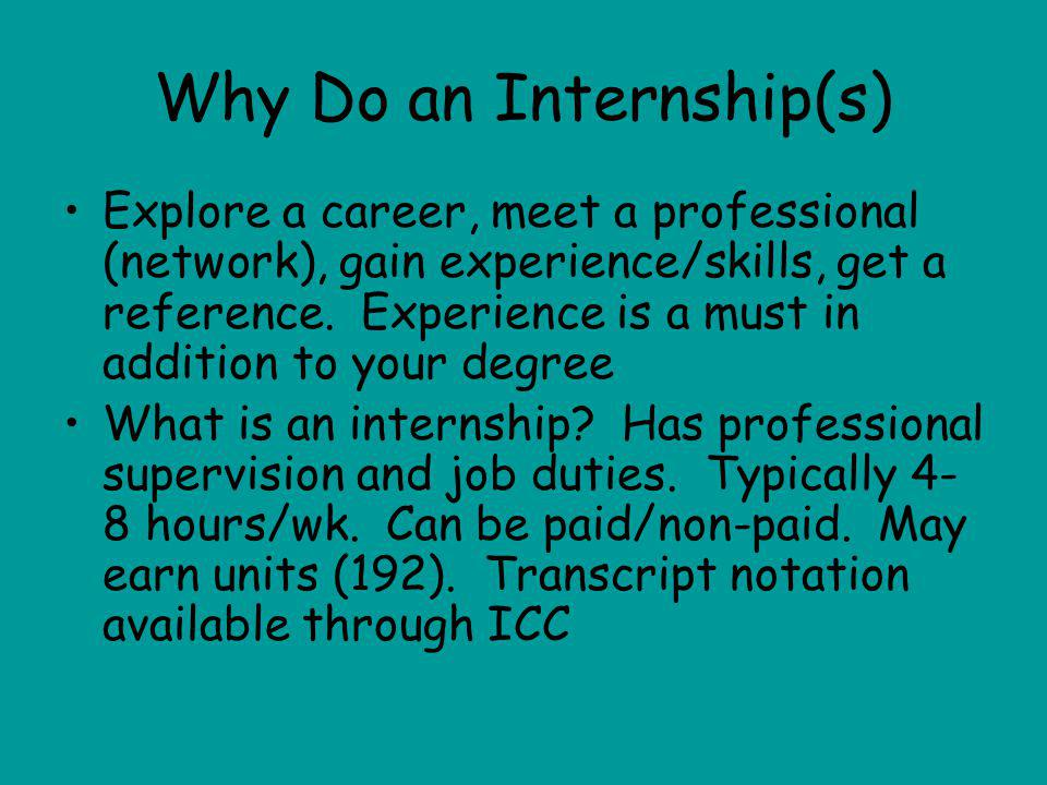 Why Do an Internship(s) Explore a career, meet a professional (network), gain experience/skills, get a reference.