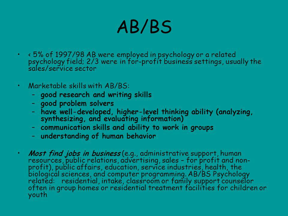 AB/BS < 5% of 1997/98 AB were employed in psychology or a related psychology field; 2/3 were in for-profit business settings, usually the sales/service sector Marketable skills with AB/BS: –good research and writing skills –good problem solvers –have well-developed, higher-level thinking ability (analyzing, synthesizing, and evaluating information) –communication skills and ability to work in groups –understanding of human behavior Most find jobs in business (e.g., administrative support, human resources, public relations, advertising, sales – for profit and non- profit), public affairs, education, service industries, health, the biological sciences, and computer programming.