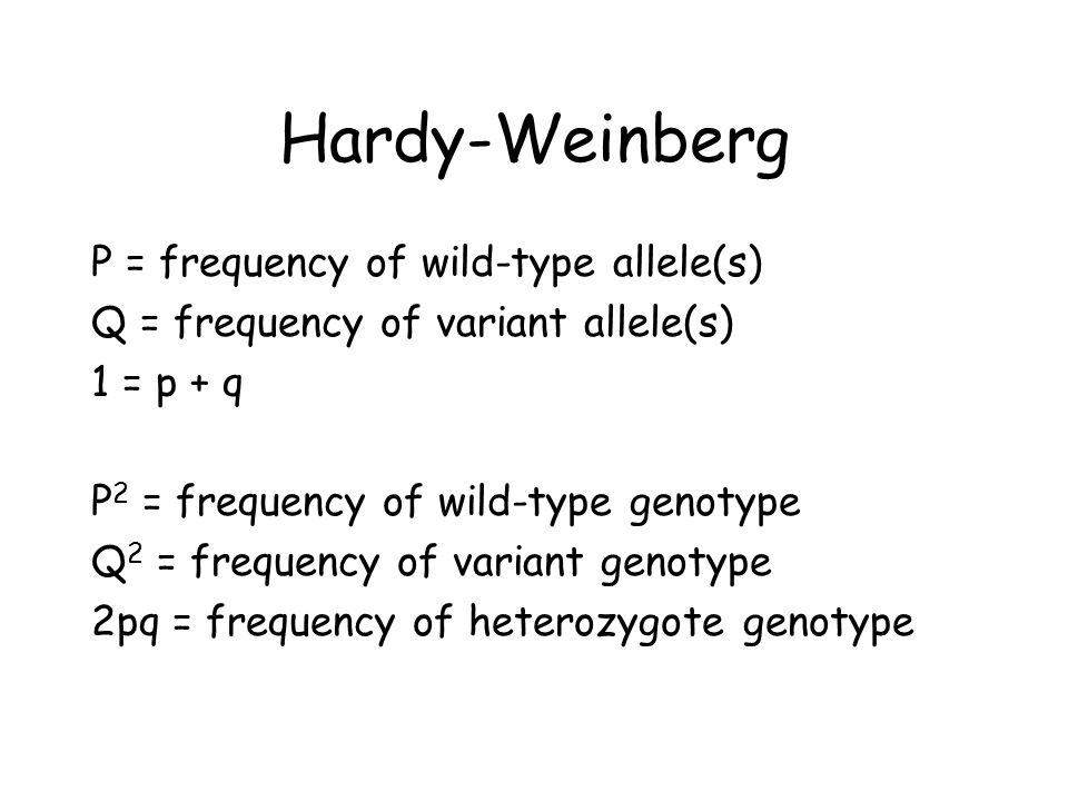 Hardy-Weinberg P = frequency of wild-type allele(s) Q = frequency of variant allele(s) 1 = p + q P 2 = frequency of wild-type genotype Q 2 = frequency of variant genotype 2pq = frequency of heterozygote genotype