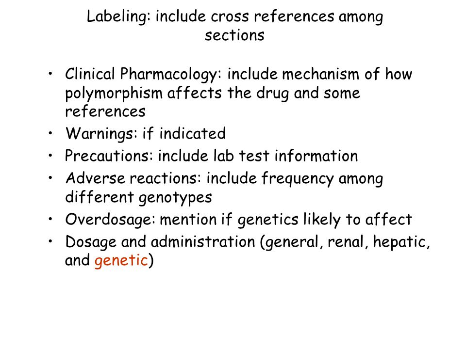 Labeling: include cross references among sections Clinical Pharmacology: include mechanism of how polymorphism affects the drug and some references Warnings: if indicated Precautions: include lab test information Adverse reactions: include frequency among different genotypes Overdosage: mention if genetics likely to affect Dosage and administration (general, renal, hepatic, and genetic)