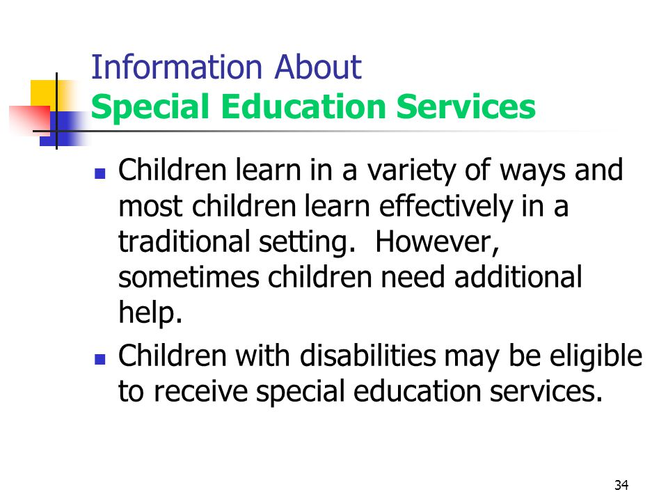 34 Information About Special Education Services Children learn in a variety of ways and most children learn effectively in a traditional setting.