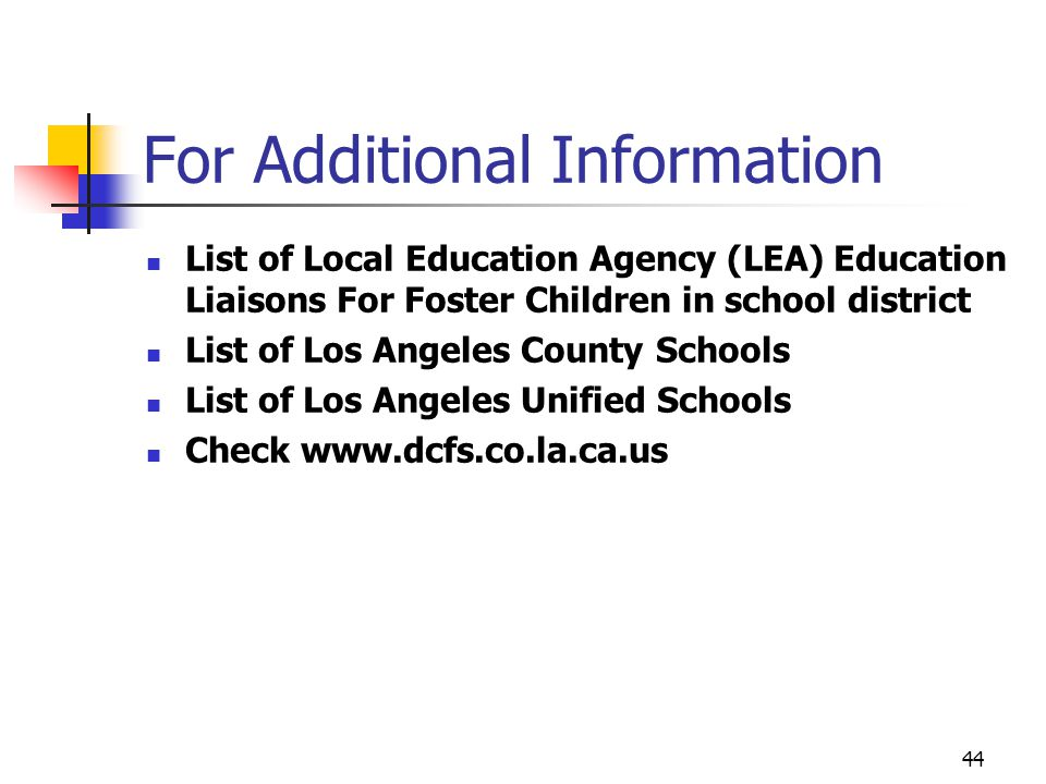 44 For Additional Information List of Local Education Agency (LEA) Education Liaisons For Foster Children in school district List of Los Angeles County Schools List of Los Angeles Unified Schools Check www.dcfs.co.la.ca.us