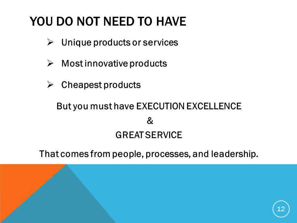 YOU DO NOT NEED TO HAVE  Unique products or services  Most innovative products  Cheapest products But you must have EXECUTION EXCELLENCE & GREAT SERVICE That comes from people, processes, and leadership.