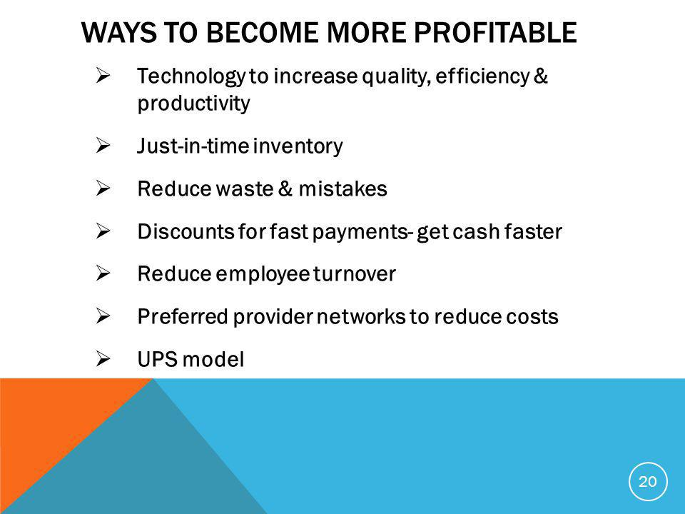 WAYS TO BECOME MORE PROFITABLE  Technology to increase quality, efficiency & productivity  Just-in-time inventory  Reduce waste & mistakes  Discounts for fast payments- get cash faster  Reduce employee turnover  Preferred provider networks to reduce costs  UPS model 20