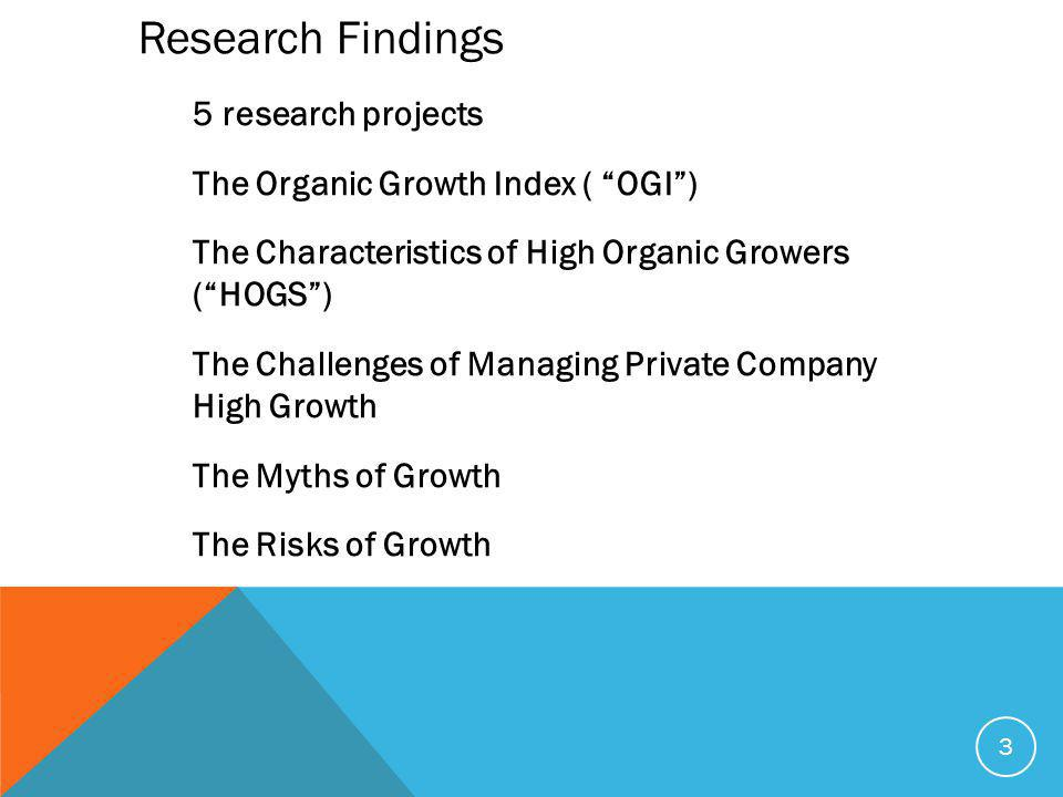 3 Research Findings 5 research projects The Organic Growth Index ( OGI ) The Characteristics of High Organic Growers ( HOGS ) The Challenges of Managing Private Company High Growth The Myths of Growth The Risks of Growth