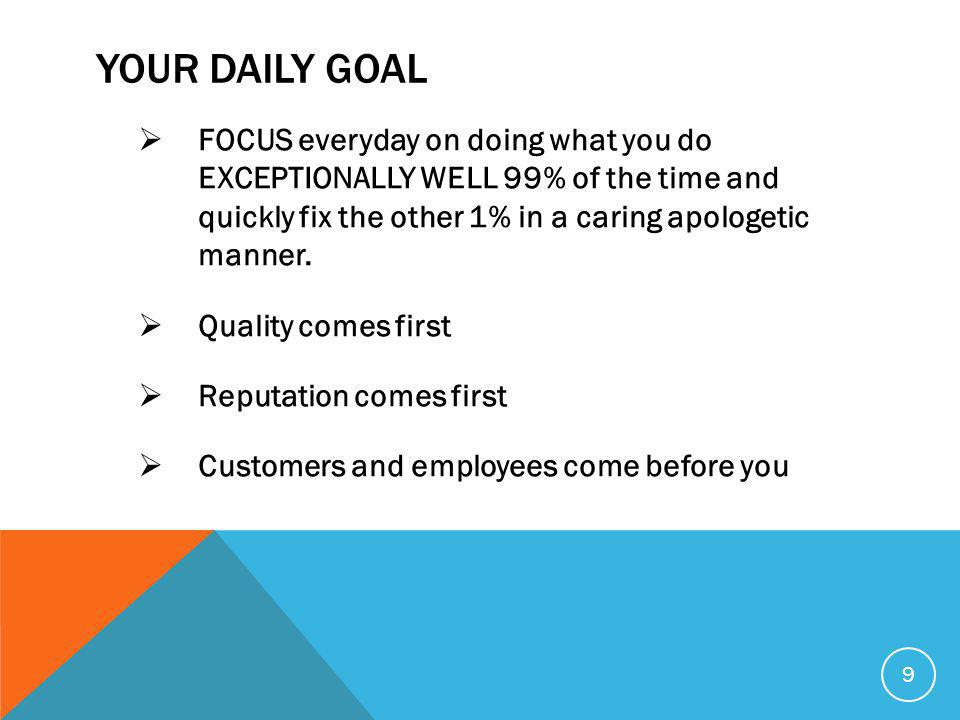 YOUR DAILY GOAL  FOCUS everyday on doing what you do EXCEPTIONALLY WELL 99% of the time and quickly fix the other 1% in a caring apologetic manner.