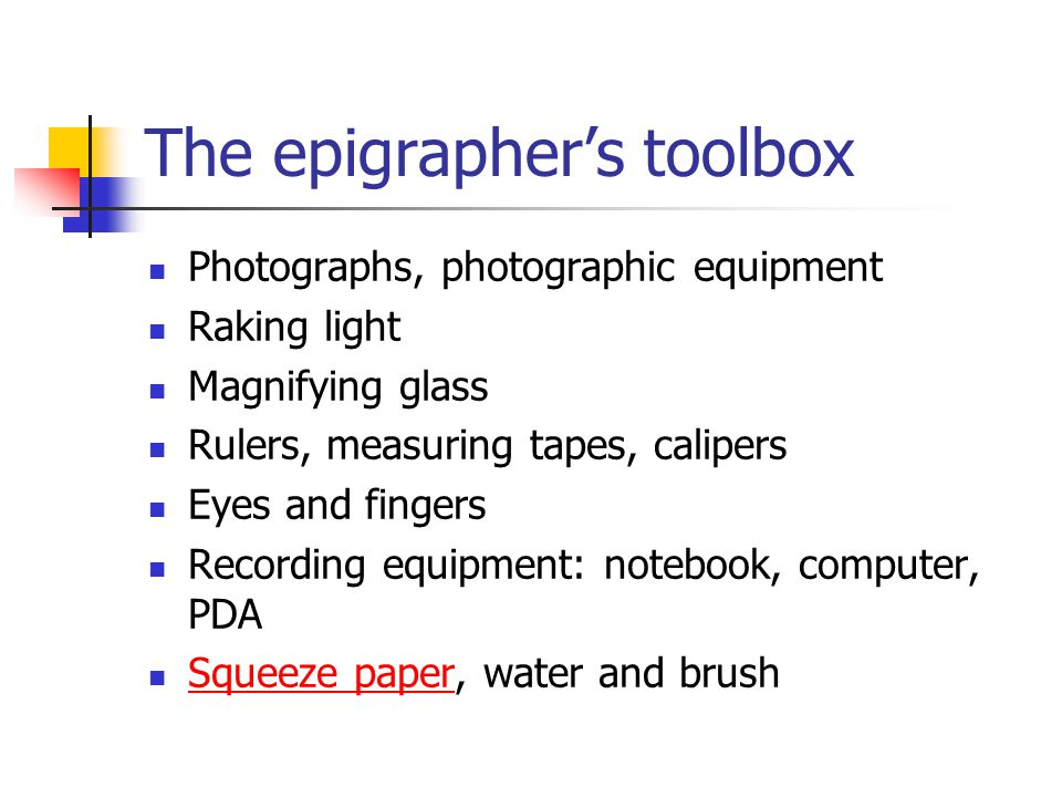The epigrapher's toolbox Photographs, photographic equipment Raking light Magnifying glass Rulers, measuring tapes, calipers Eyes and fingers Recordin