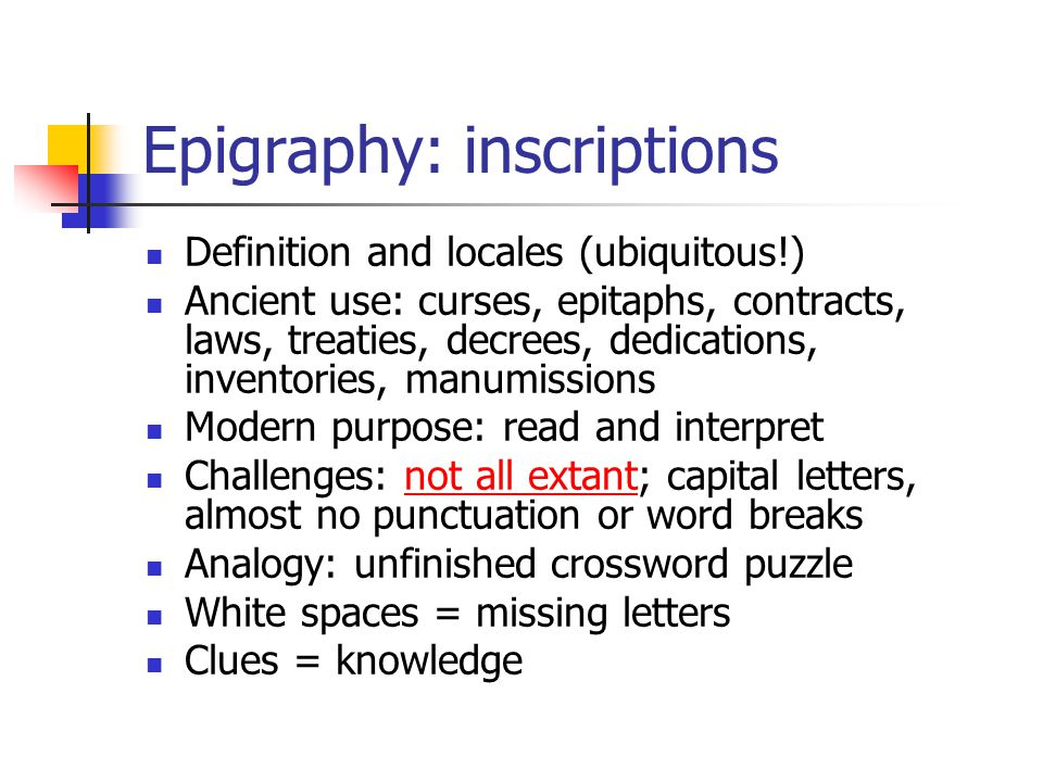 Epigraphy: inscriptions Definition and locales (ubiquitous!) Ancient use: curses, epitaphs, contracts, laws, treaties, decrees, dedications, inventori