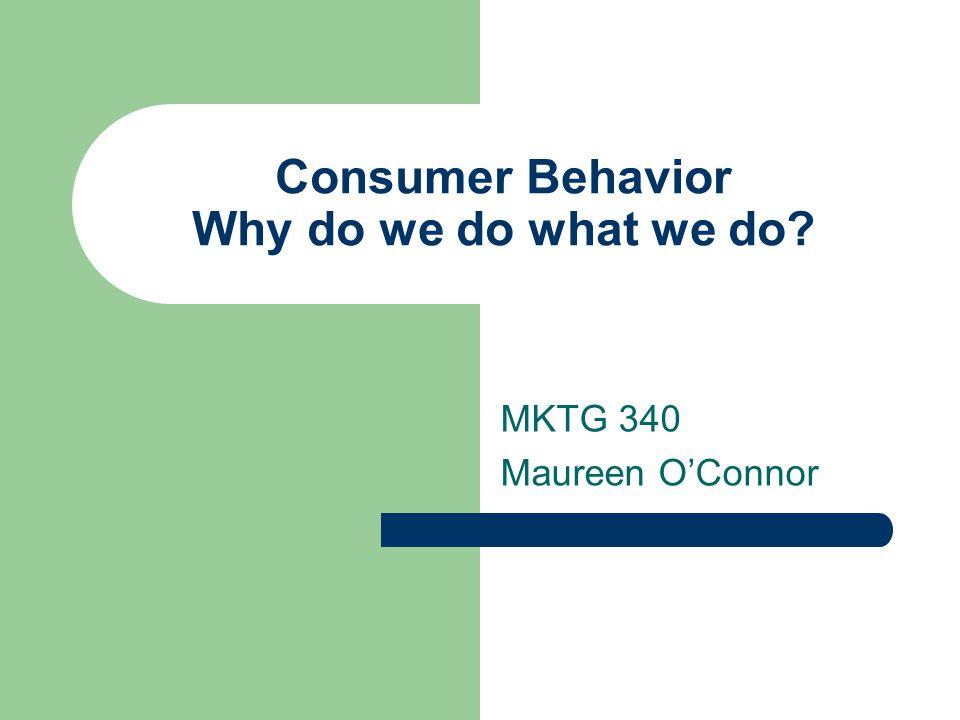Consumer Behavior Why do we do what we do MKTG 340 Maureen O'Connor