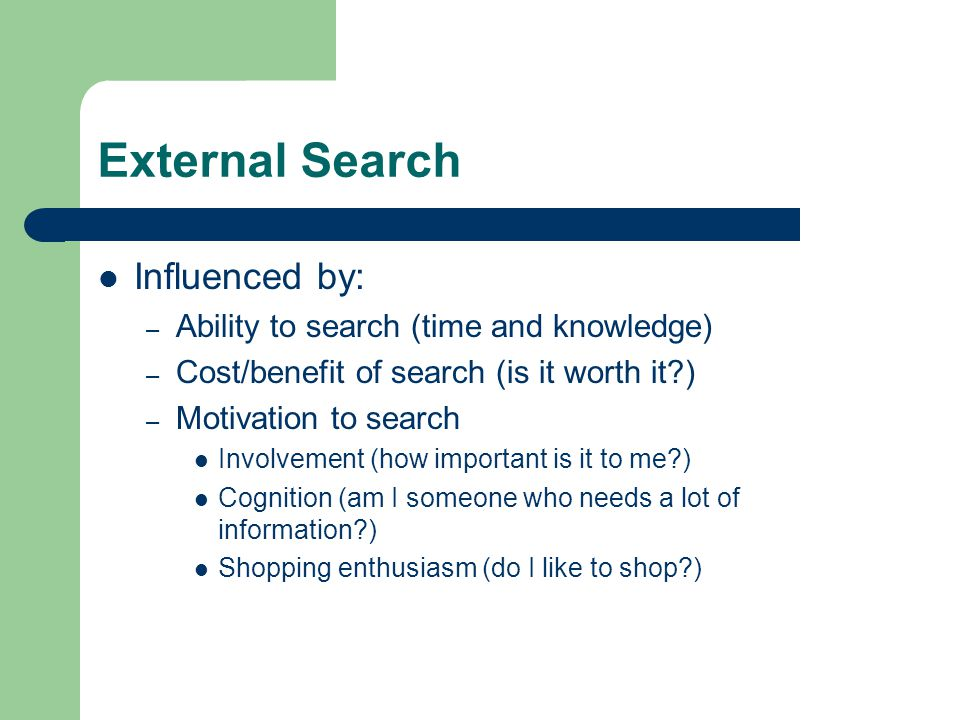 External Search Influenced by: – Ability to search (time and knowledge) – Cost/benefit of search (is it worth it ) – Motivation to search Involvement (how important is it to me ) Cognition (am I someone who needs a lot of information ) Shopping enthusiasm (do I like to shop )
