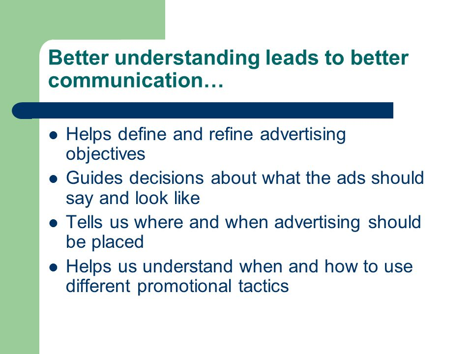 Better understanding leads to better communication… Helps define and refine advertising objectives Guides decisions about what the ads should say and look like Tells us where and when advertising should be placed Helps us understand when and how to use different promotional tactics