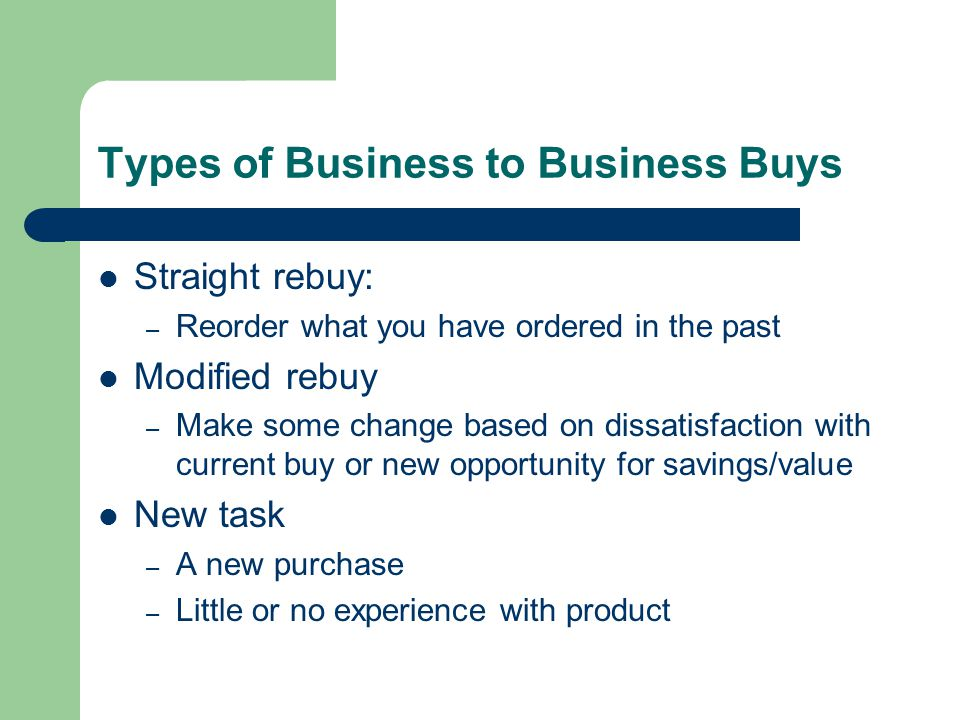 Types of Business to Business Buys Straight rebuy: – Reorder what you have ordered in the past Modified rebuy – Make some change based on dissatisfaction with current buy or new opportunity for savings/value New task – A new purchase – Little or no experience with product