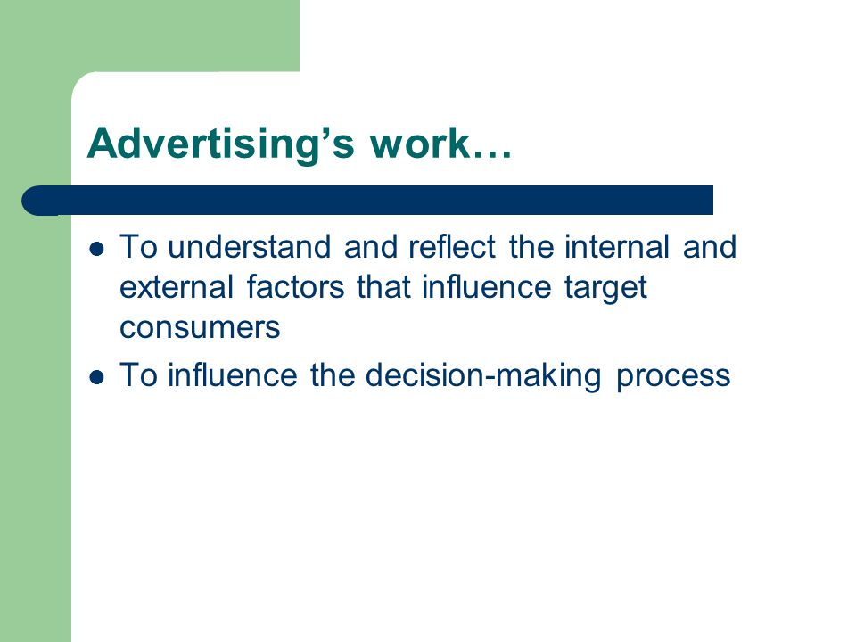 Advertising's work… To understand and reflect the internal and external factors that influence target consumers To influence the decision-making process