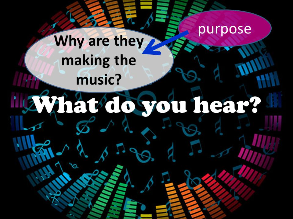 What do you hear? purpose Why are they making the music?