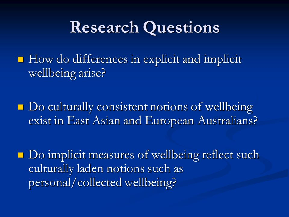 Research Questions How do differences in explicit and implicit wellbeing arise? How do differences in explicit and implicit wellbeing arise? Do cultur