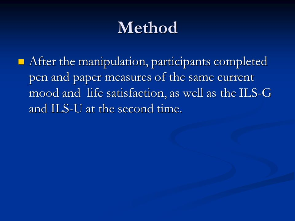 Method After the manipulation, participants completed pen and paper measures of the same current mood and life satisfaction, as well as the ILS-G and