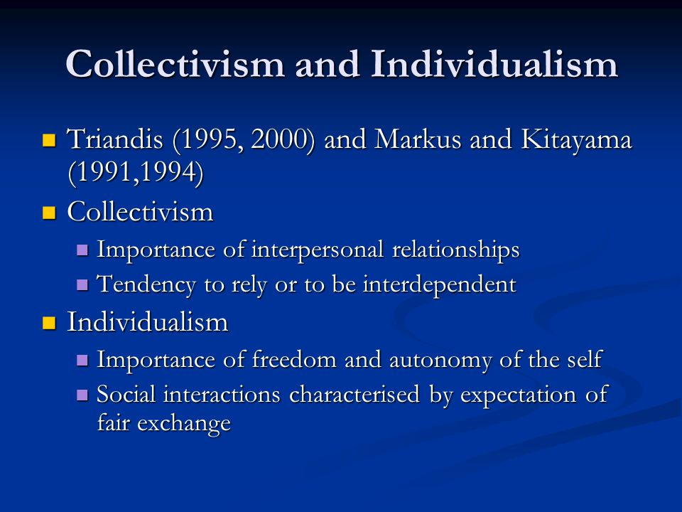 Collectivism and Individualism Triandis (1995, 2000) and Markus and Kitayama (1991,1994) Triandis (1995, 2000) and Markus and Kitayama (1991,1994) Collectivism Collectivism Importance of interpersonal relationships Importance of interpersonal relationships Tendency to rely or to be interdependent Tendency to rely or to be interdependent Individualism Individualism Importance of freedom and autonomy of the self Importance of freedom and autonomy of the self Social interactions characterised by expectation of fair exchange Social interactions characterised by expectation of fair exchange