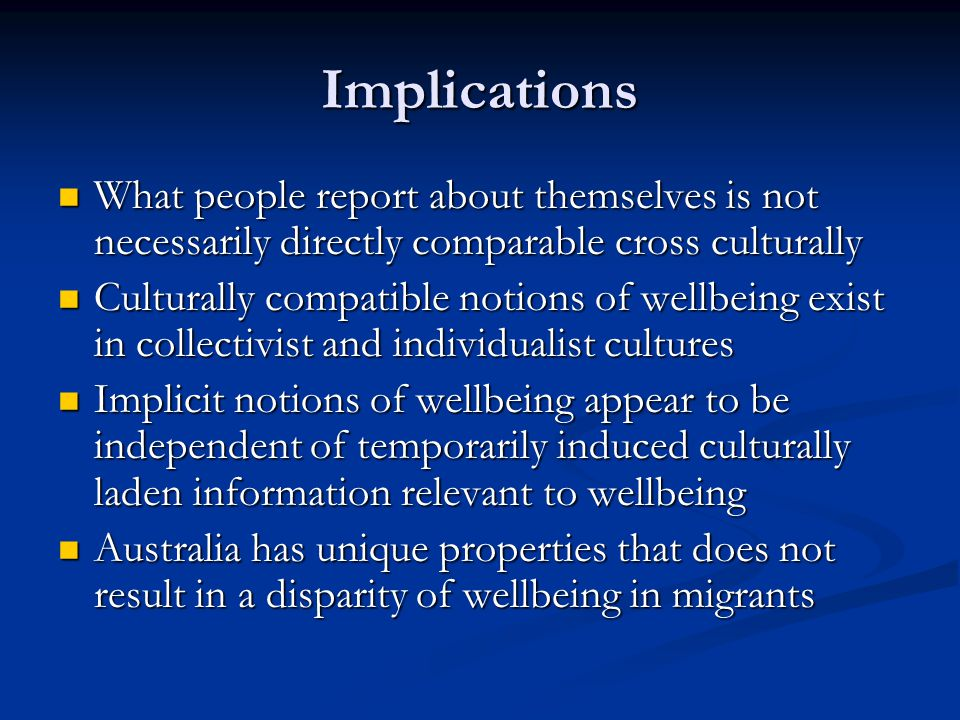 Implications What people report about themselves is not necessarily directly comparable cross culturally What people report about themselves is not necessarily directly comparable cross culturally Culturally compatible notions of wellbeing exist in collectivist and individualist cultures Culturally compatible notions of wellbeing exist in collectivist and individualist cultures Implicit notions of wellbeing appear to be independent of temporarily induced culturally laden information relevant to wellbeing Implicit notions of wellbeing appear to be independent of temporarily induced culturally laden information relevant to wellbeing Australia has unique properties that does not result in a disparity of wellbeing in migrants Australia has unique properties that does not result in a disparity of wellbeing in migrants