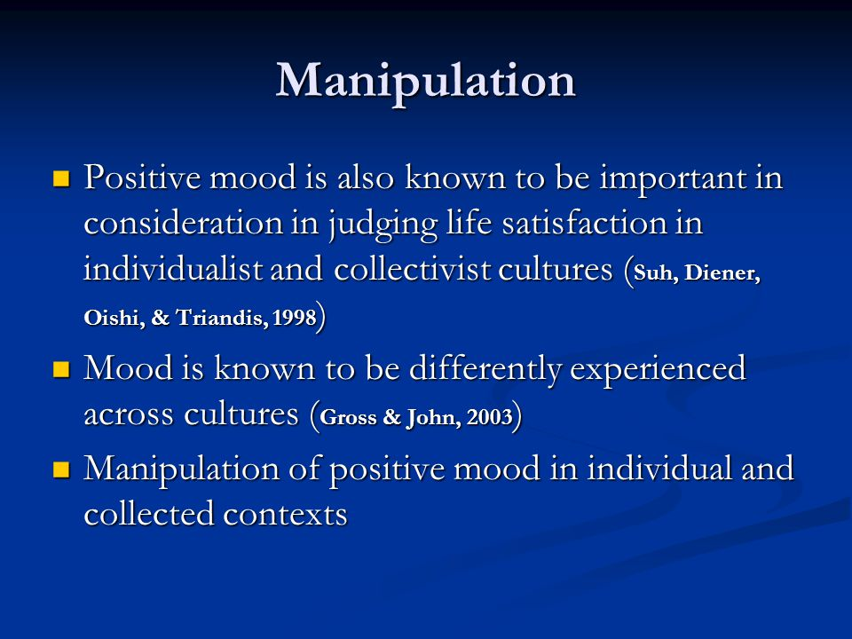 Manipulation Positive mood is also known to be important in consideration in judging life satisfaction in individualist and collectivist cultures ( Suh, Diener, Oishi, & Triandis, 1998 ) Positive mood is also known to be important in consideration in judging life satisfaction in individualist and collectivist cultures ( Suh, Diener, Oishi, & Triandis, 1998 ) Mood is known to be differently experienced across cultures ( Gross & John, 2003 ) Mood is known to be differently experienced across cultures ( Gross & John, 2003 ) Manipulation of positive mood in individual and collected contexts Manipulation of positive mood in individual and collected contexts