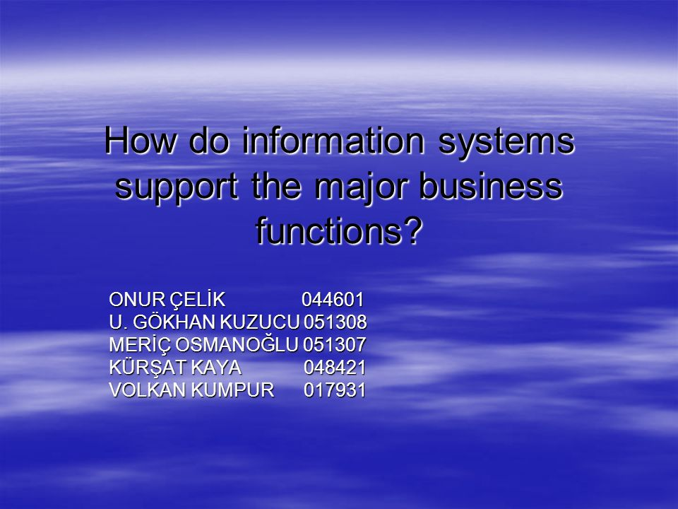 How do information systems support the major business functions? ONUR ÇELİK 044601 U. GÖKHAN KUZUCU 051308 MERİÇ OSMANOĞLU 051307 KÜRŞAT KAYA 048421 V