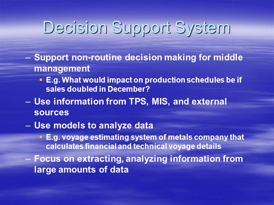 Decision Support System – –Support non-routine decision making for middle management   E.g.