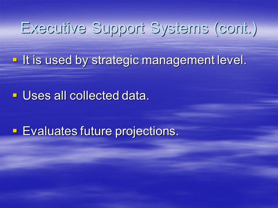 Executive Support Systems (cont.)  It is used by strategic management level.