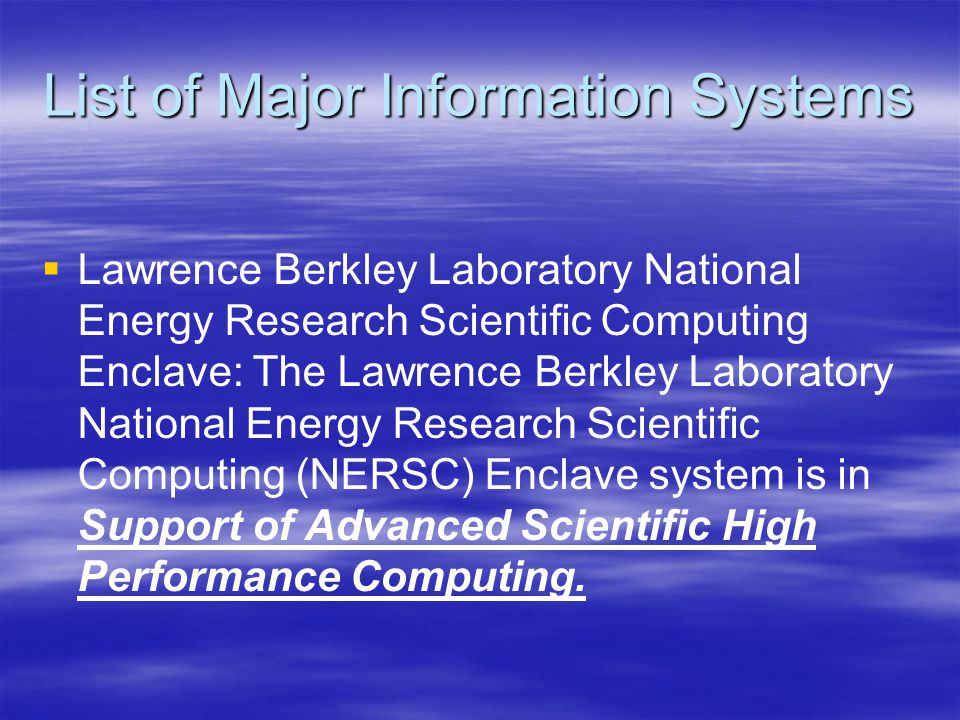 List of Major Information Systems   Lawrence Berkley Laboratory National Energy Research Scientific Computing Enclave: The Lawrence Berkley Laboratory National Energy Research Scientific Computing (NERSC) Enclave system is in Support of Advanced Scientific High Performance Computing.