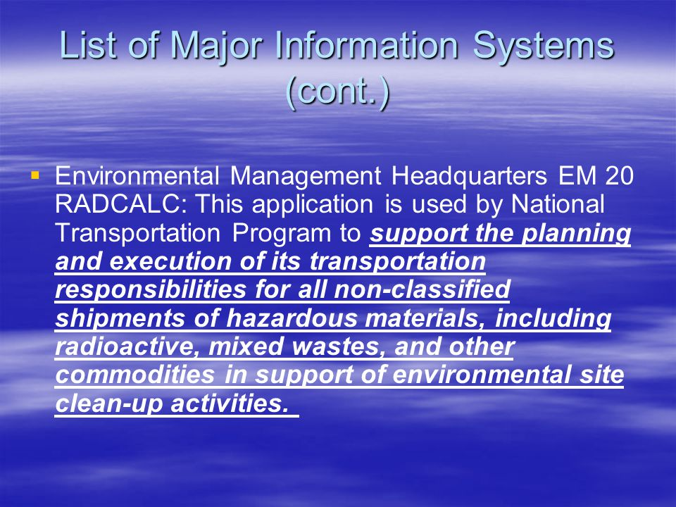 List of Major Information Systems (cont.)   Environmental Management Headquarters EM 20 RADCALC: This application is used by National Transportation Program to support the planning and execution of its transportation responsibilities for all non-classified shipments of hazardous materials, including radioactive, mixed wastes, and other commodities in support of environmental site clean-up activities.