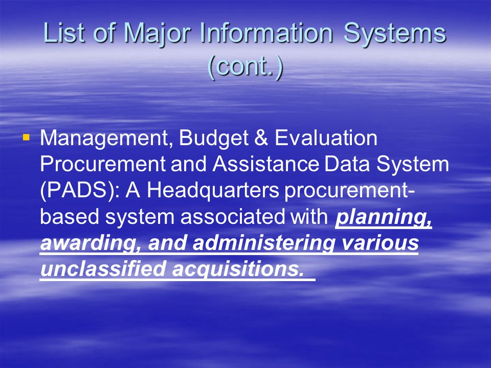 List of Major Information Systems (cont.)   Management, Budget & Evaluation Procurement and Assistance Data System (PADS): A Headquarters procurement- based system associated with planning, awarding, and administering various unclassified acquisitions.