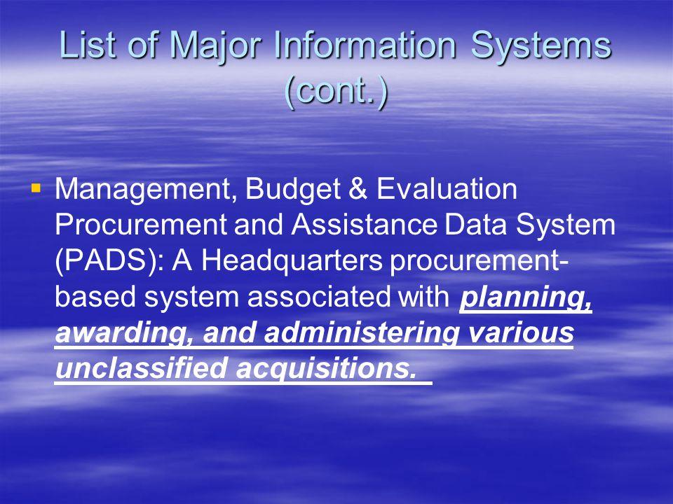 List of Major Information Systems (cont.)   Management, Budget & Evaluation Procurement and Assistance Data System (PADS): A Headquarters procuremen