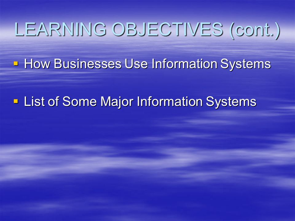 LEARNING OBJECTIVES (cont.)  How Businesses Use Information Systems  List of Some Major Information Systems
