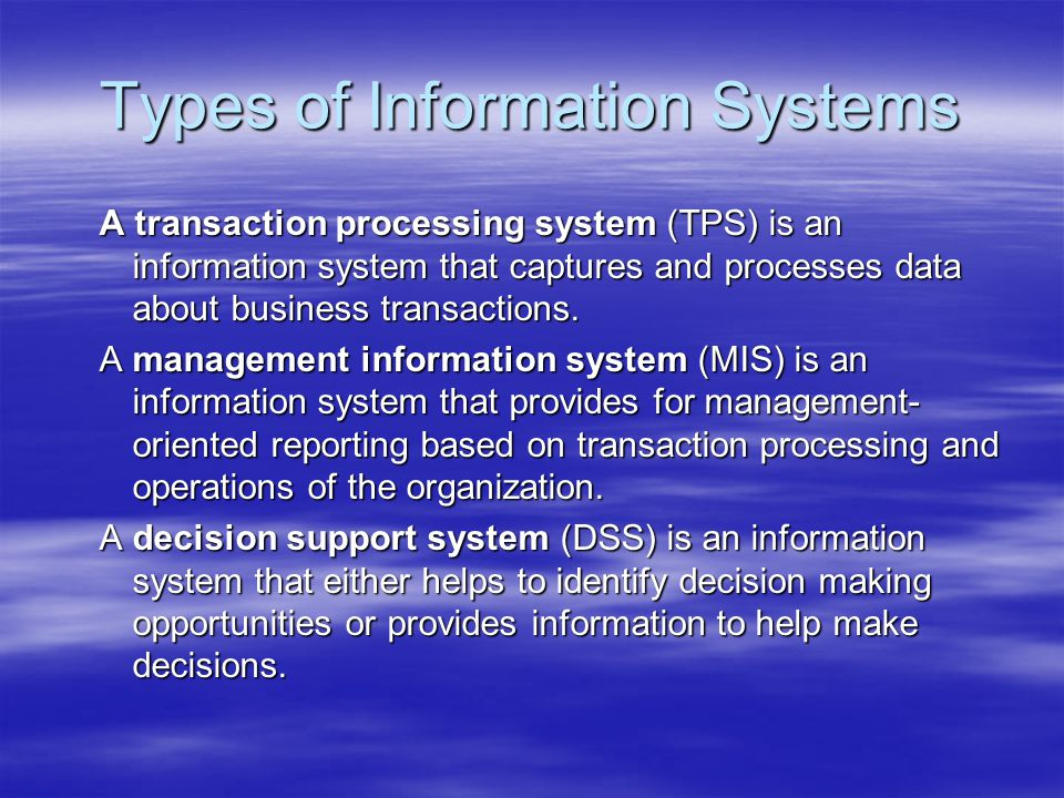 Types of Information Systems A transaction processing system (TPS) is an information system that captures and processes data about business transactio