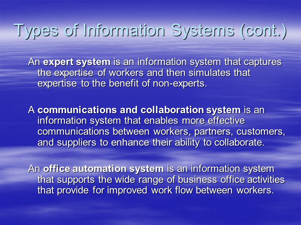 Types of Information Systems (cont.) An expert system is an information system that captures the expertise of workers and then simulates that expertise to the benefit of non-experts.