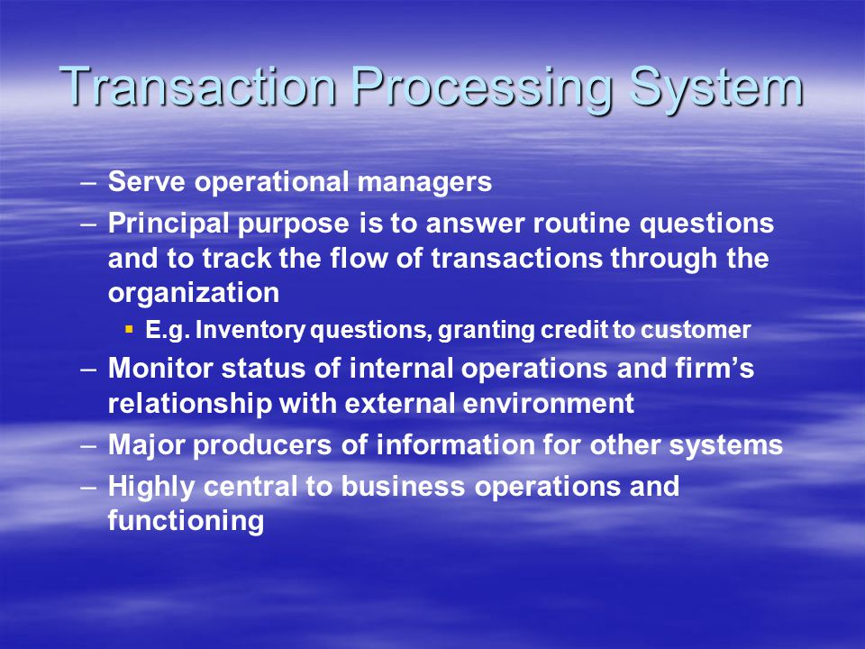 Transaction Processing System – –Serve operational managers – –Principal purpose is to answer routine questions and to track the flow of transactions through the organization   E.g.