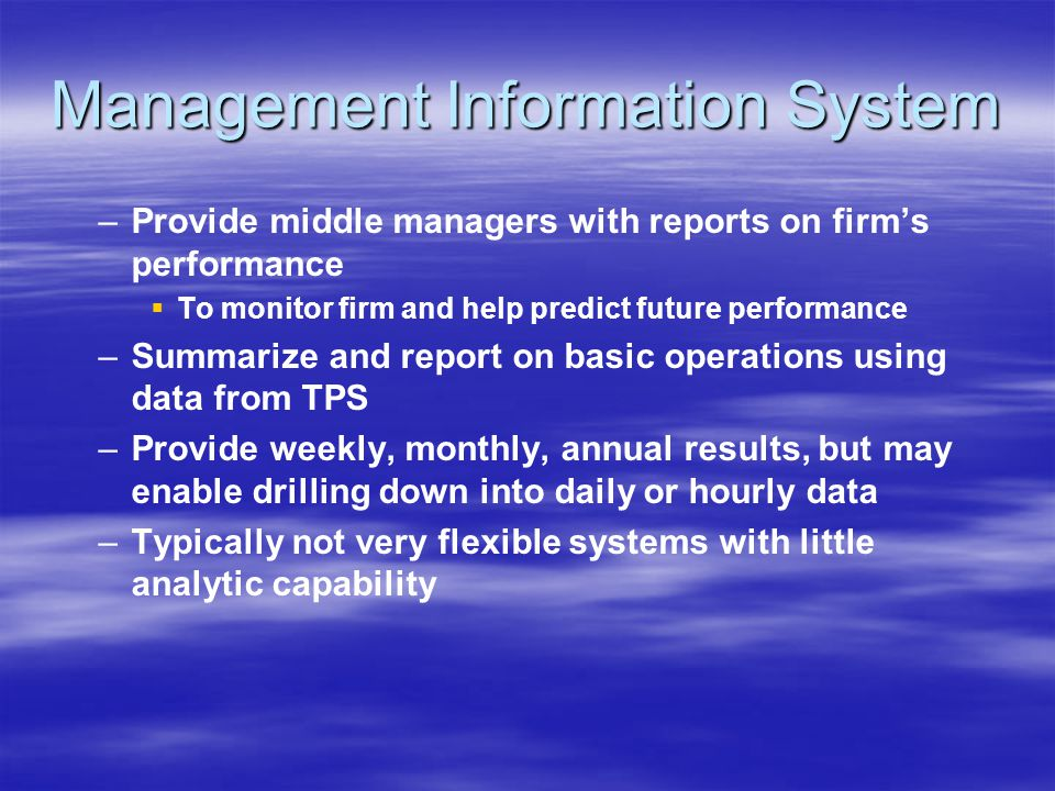 Management Information System – –Provide middle managers with reports on firm's performance   To monitor firm and help predict future performance – –Summarize and report on basic operations using data from TPS – –Provide weekly, monthly, annual results, but may enable drilling down into daily or hourly data – –Typically not very flexible systems with little analytic capability