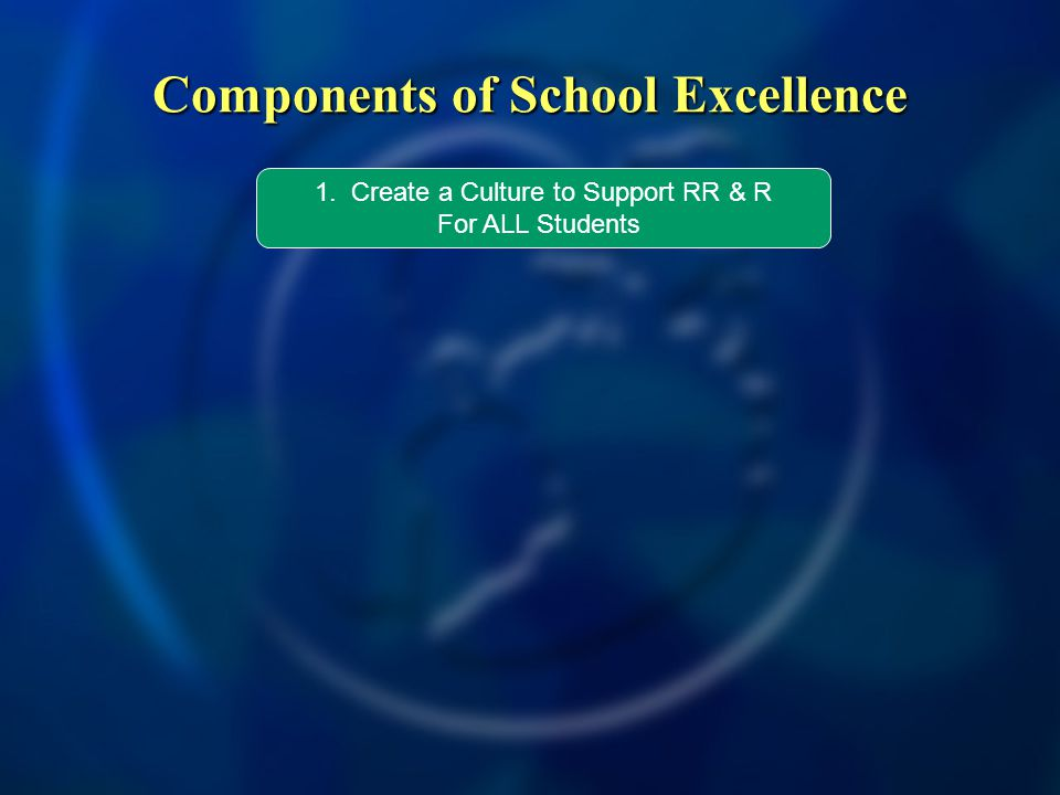 Components of School Excellence 1. Create a Culture to Support RR & R For ALL Students
